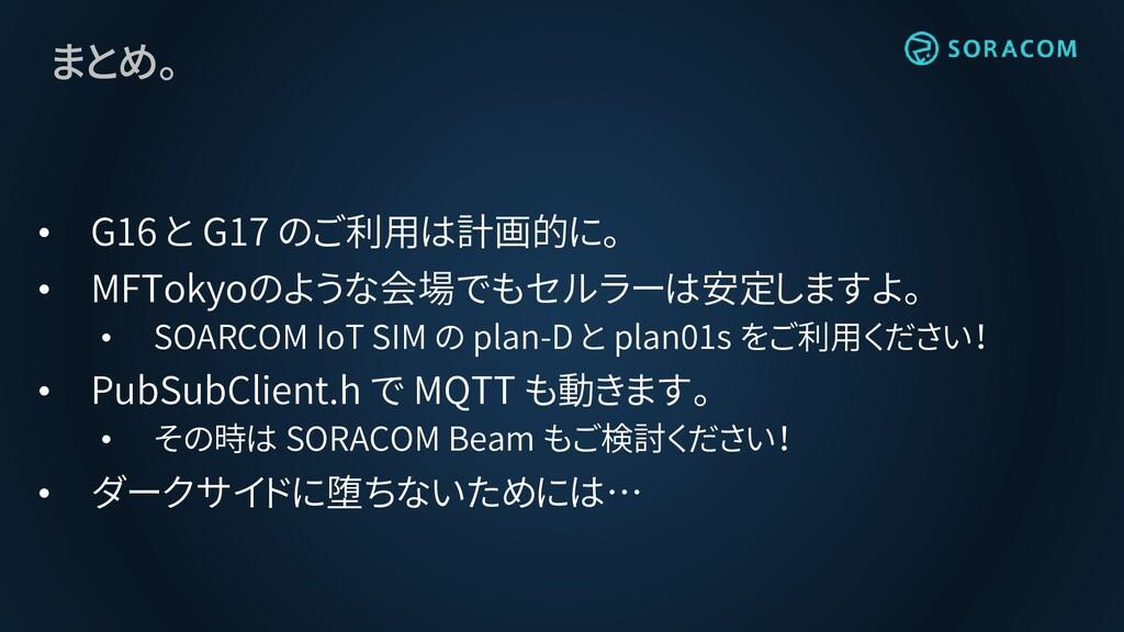 まとめ。 • G16 と G17 のご利用は計画的に。 • MFTokyoのような会場でもセル...