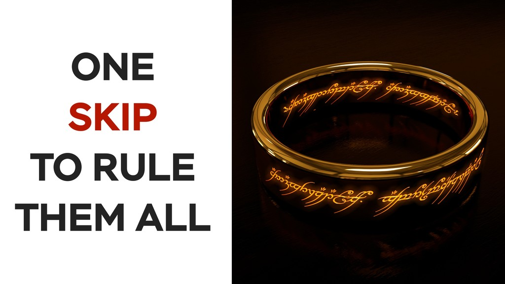 ONE SKIP TO RULE THEM ALL