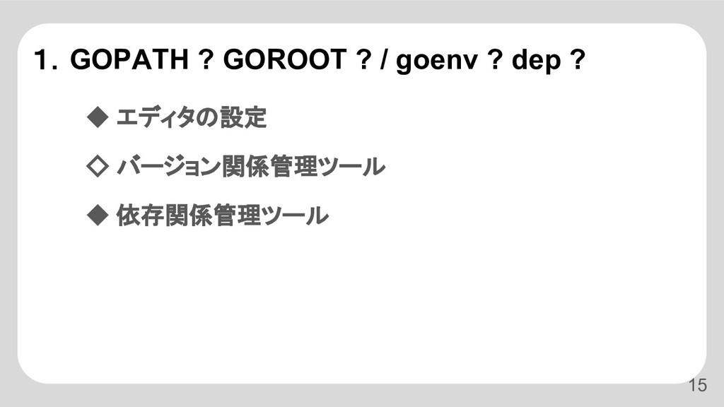 1.GOPATH ? GOROOT ? / goenv ? dep ? ◆ エディタの設定 ◇...