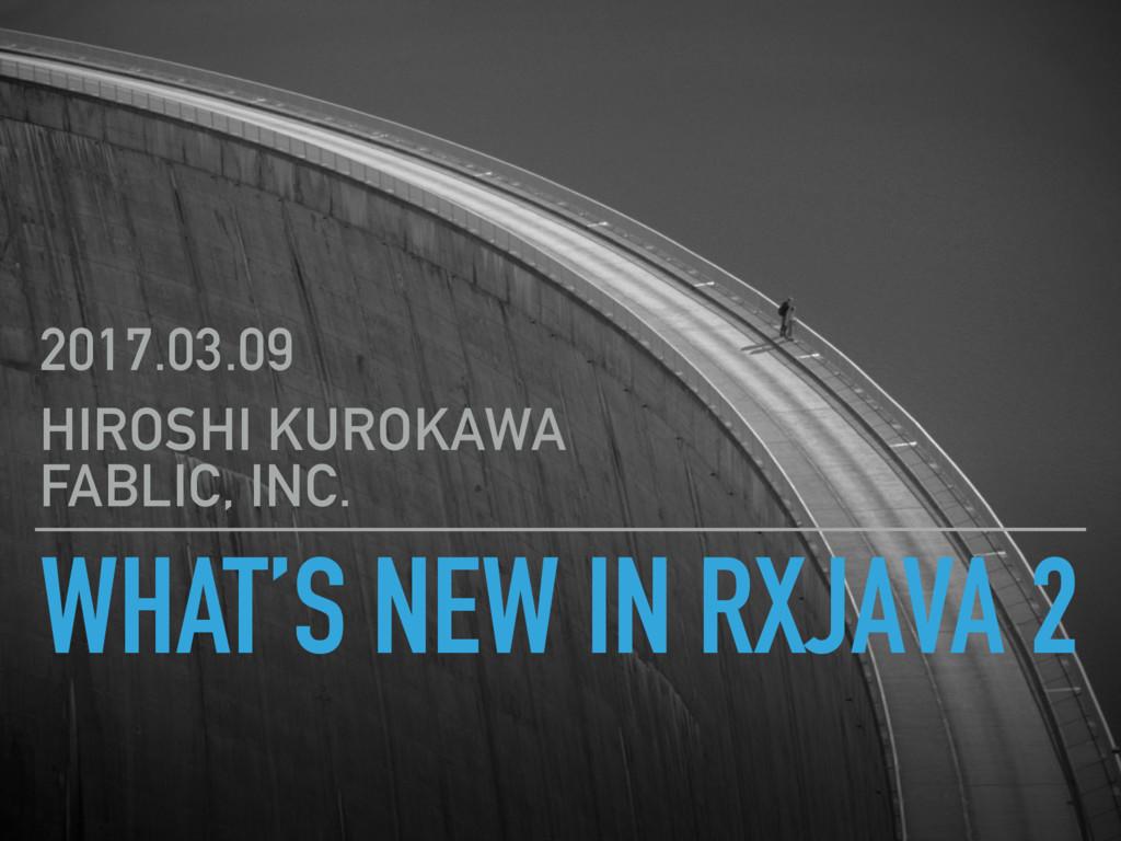 WHAT'S NEW IN RXJAVA 2 2017.03.09 HIROSHI KUROK...