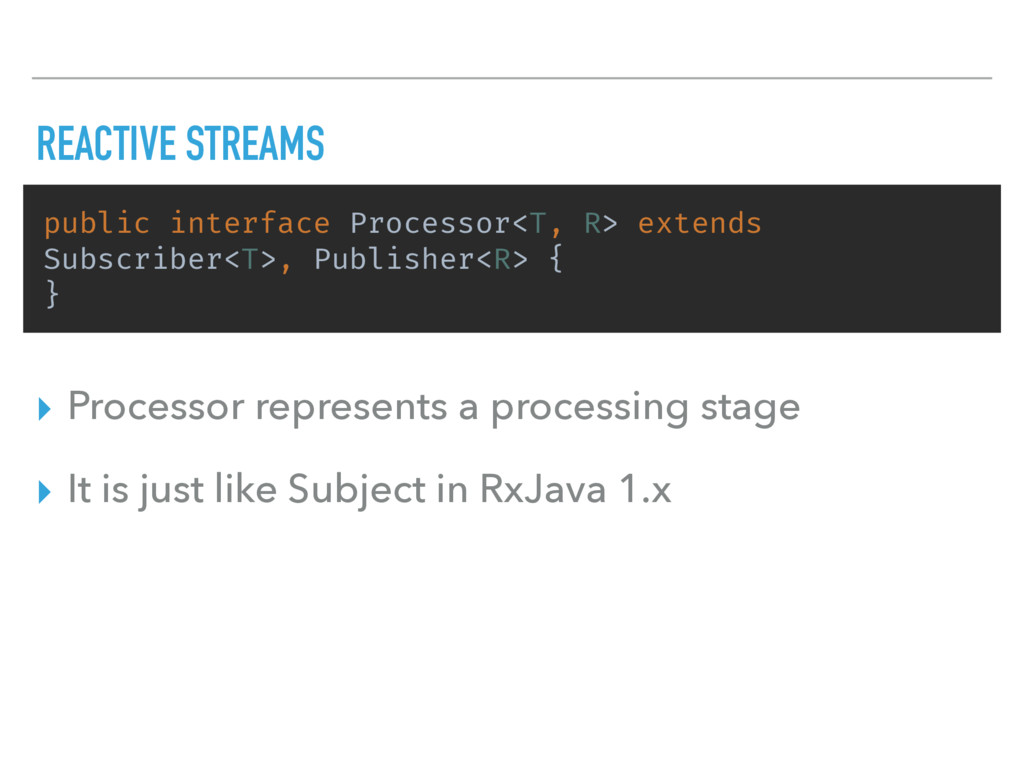 REACTIVE STREAMS public interface Processor<T, ...