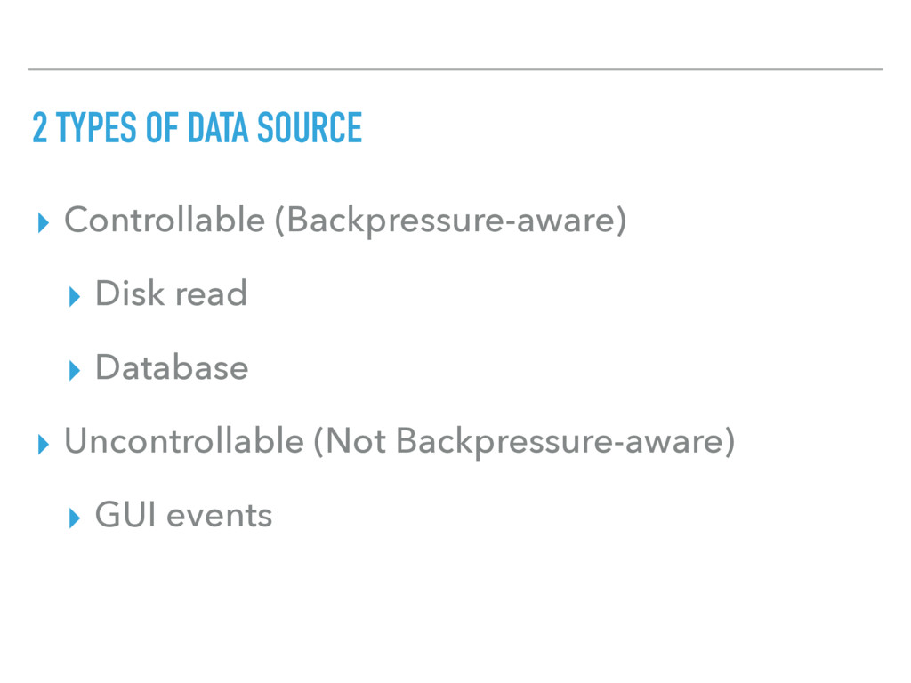 2 TYPES OF DATA SOURCE ▸ Controllable (Backpres...