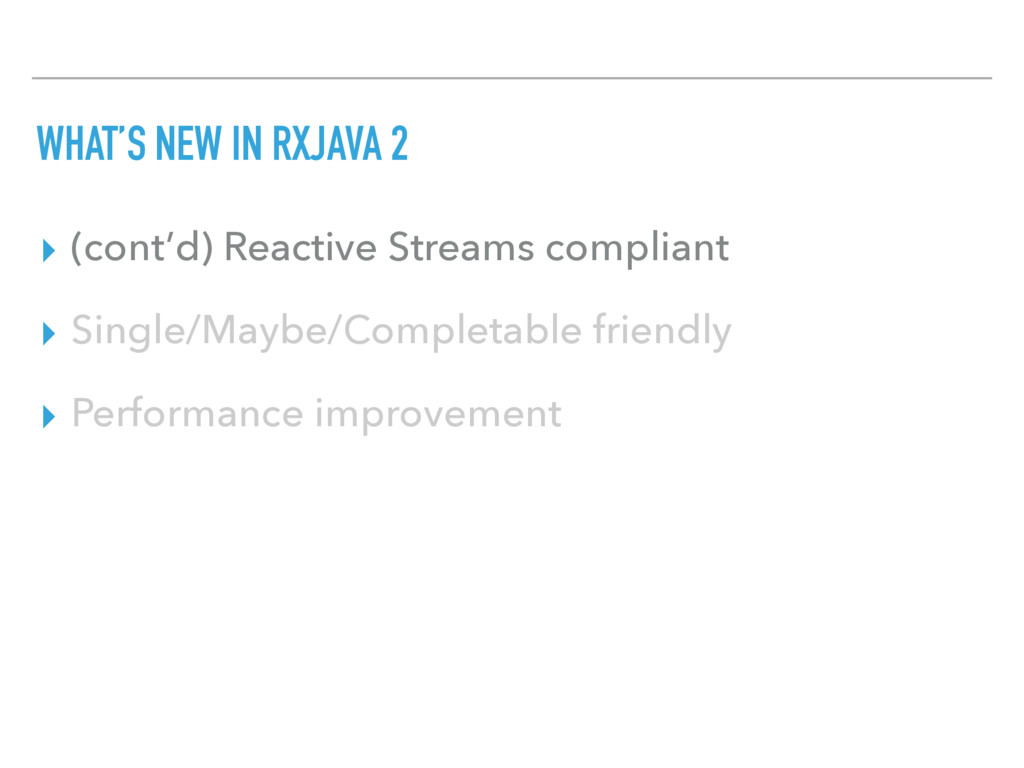 WHAT'S NEW IN RXJAVA 2 ▸ (cont'd) Reactive Stre...