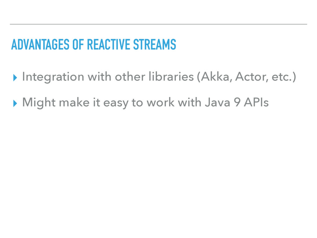 ADVANTAGES OF REACTIVE STREAMS ▸ Integration wi...