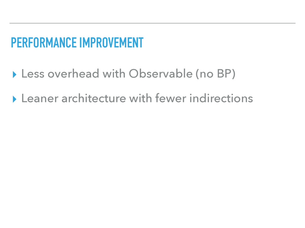 PERFORMANCE IMPROVEMENT ▸ Less overhead with Ob...