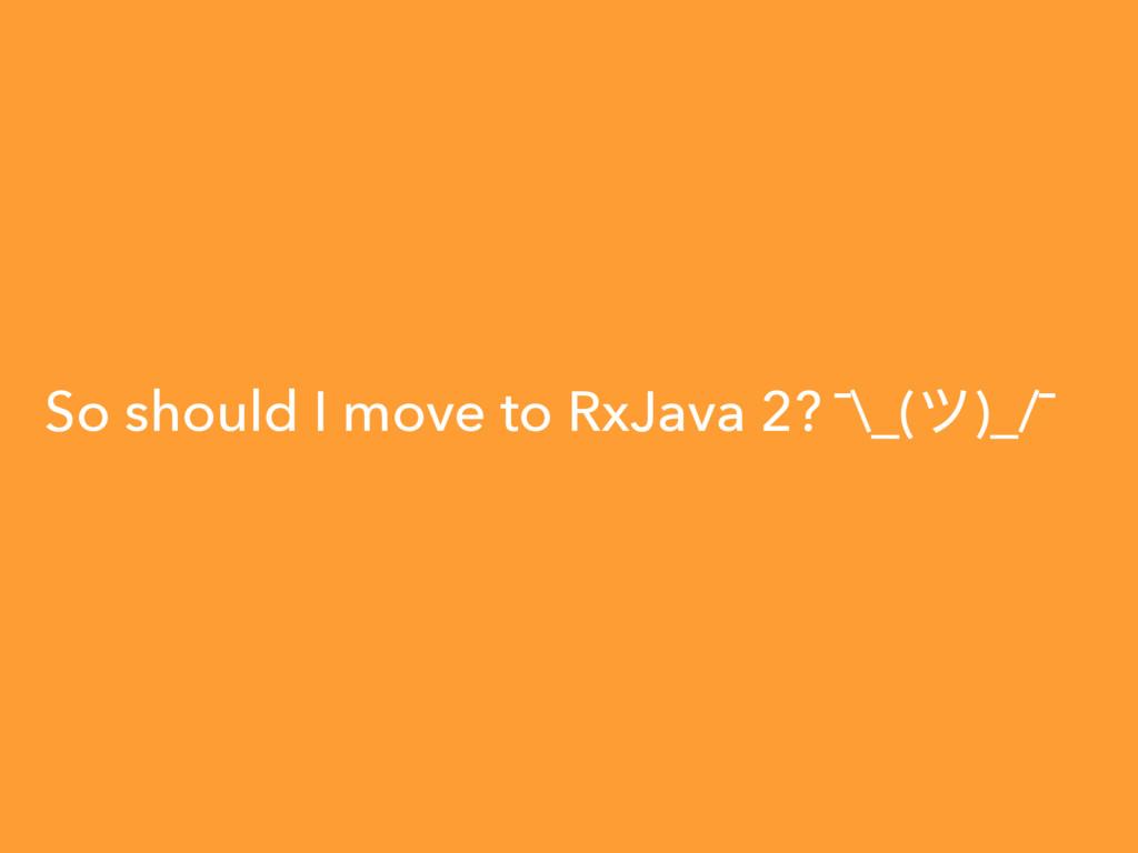 So should I move to RxJava 2? ¯\_(π)_/¯