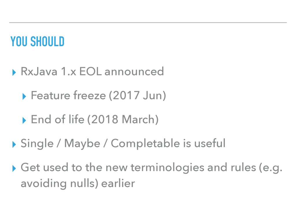 YOU SHOULD ▸ RxJava 1.x EOL announced ▸ Feature...