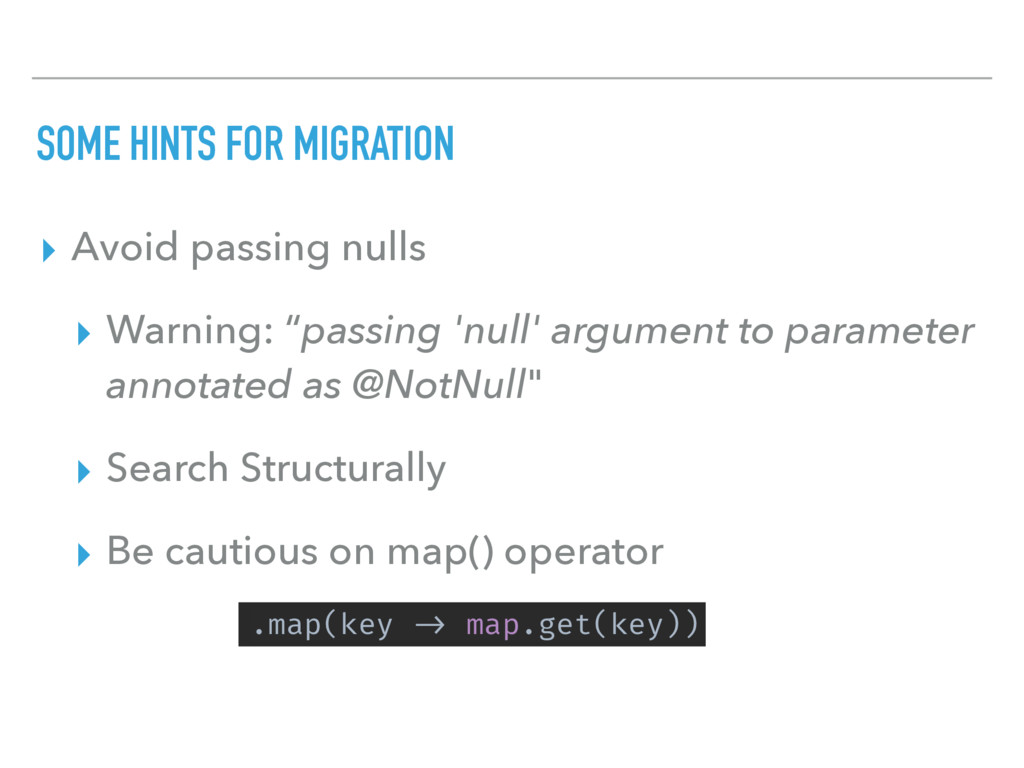 SOME HINTS FOR MIGRATION ▸ Avoid passing nulls ...