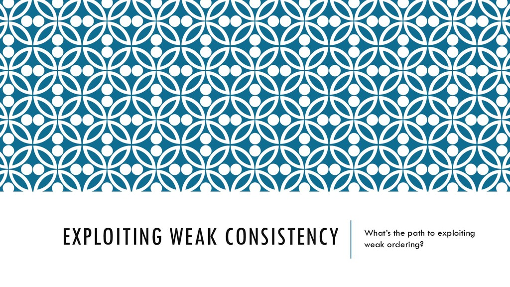 EXPLOITING WEAK CONSISTENCY What's the path to ...