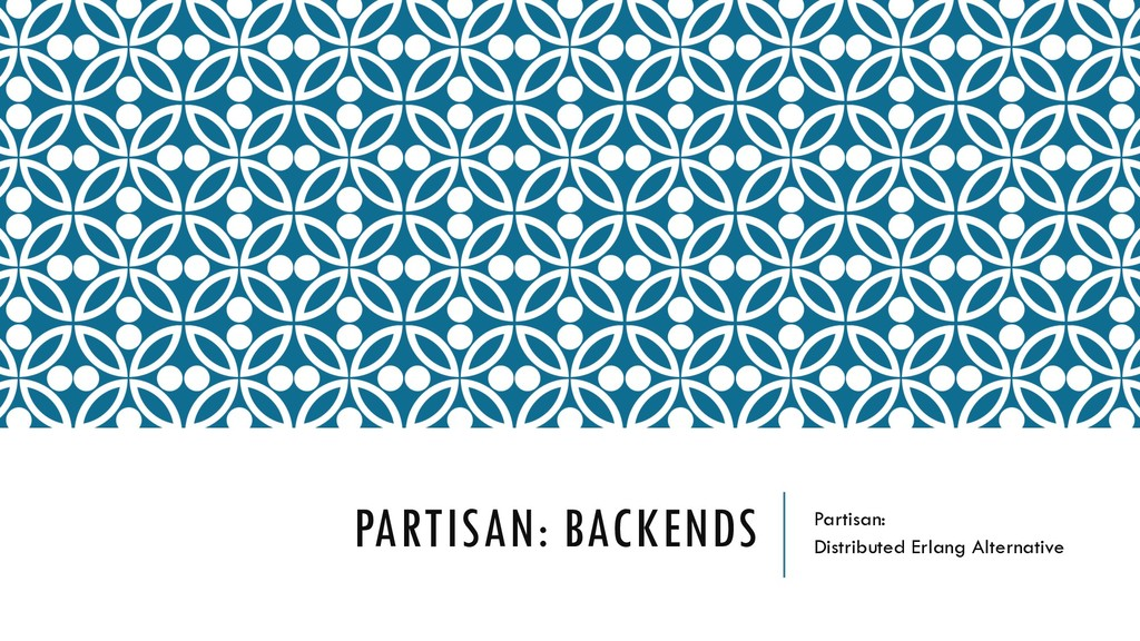 PARTISAN: BACKENDS Partisan: Distributed Erlang...