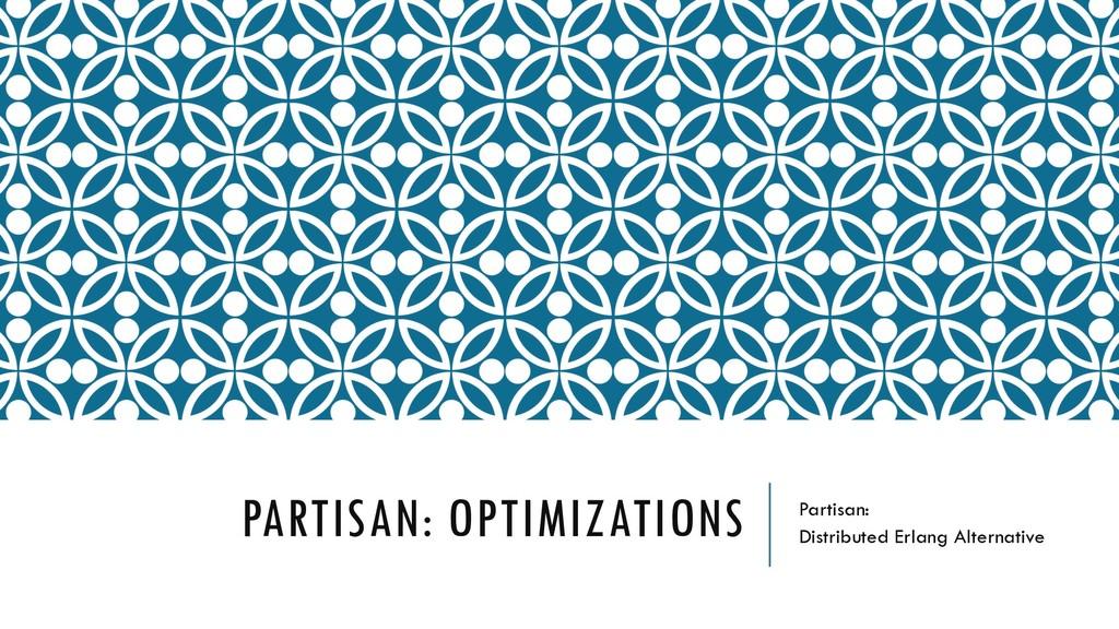 PARTISAN: OPTIMIZATIONS Partisan: Distributed E...