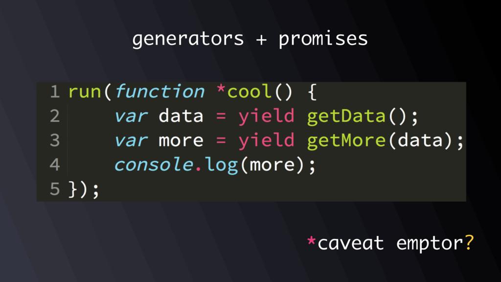 *caveat emptor generators + promises ?