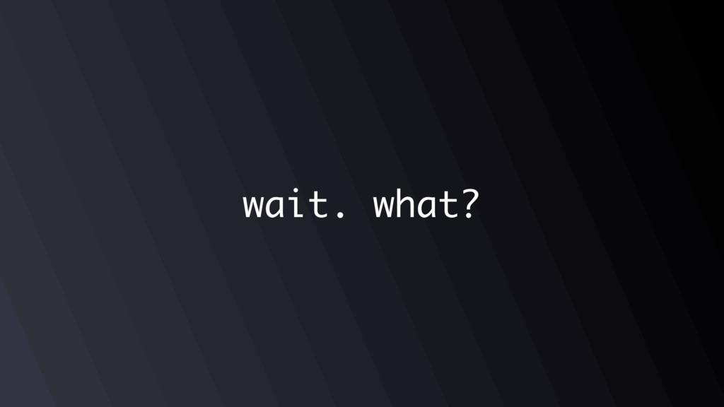 wait. what?