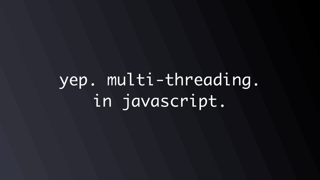 yep. multi-threading. in javascript.