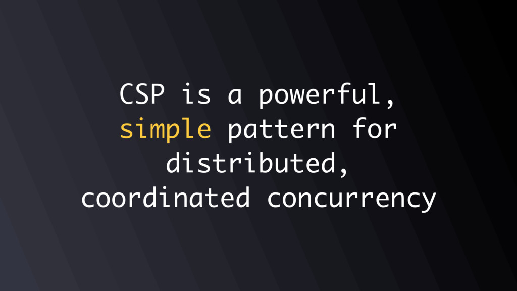 CSP is a powerful, simple pattern for distribut...