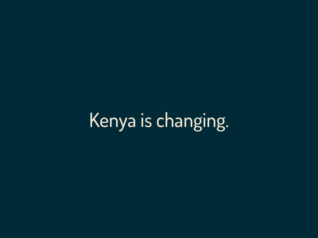 Kenya is changing.