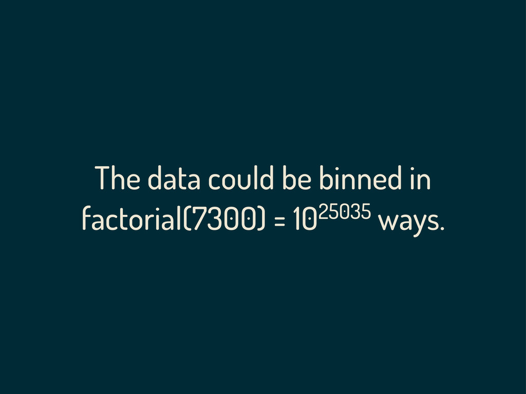 The data could be binned in factorial(7300) = 1...