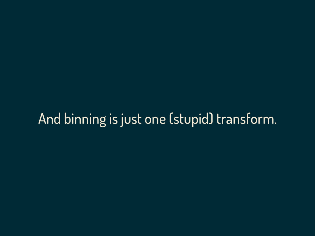 And binning is just one (stupid) transform.