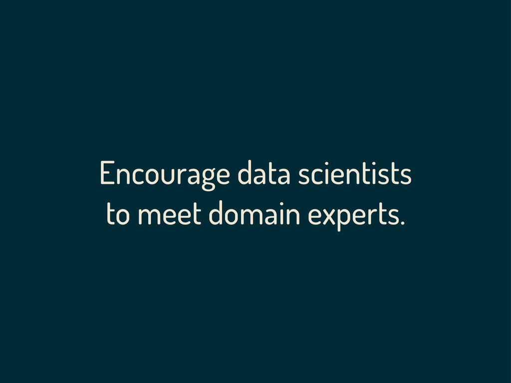 Encourage data scientists to meet domain expert...