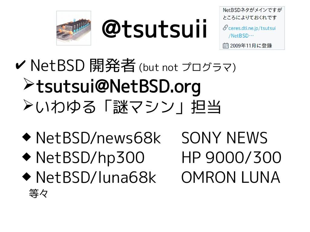 @tsutsuii ✔ NetBSD 開発者 (but not プログラマ) ➢tsutsui...
