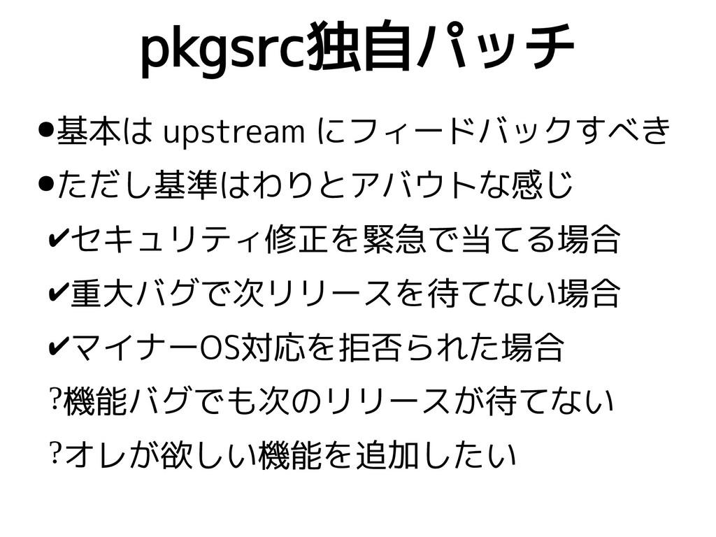pkgsrc独自パッチ ●基本は upstream にフィードバックすべき ●ただし基準はわり...