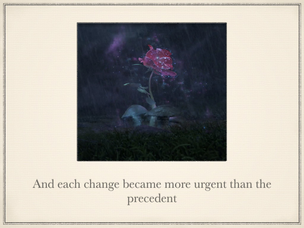 And each change became more urgent than the pre...