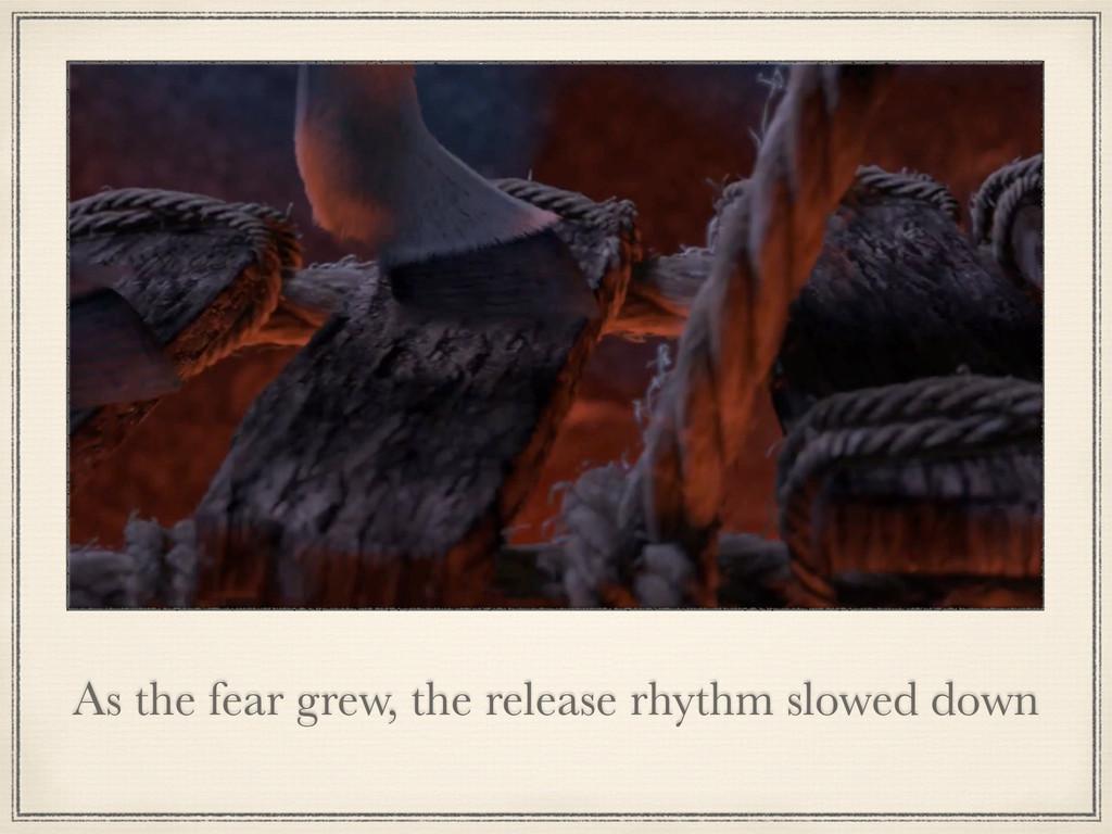 As the fear grew, the release rhythm slowed down