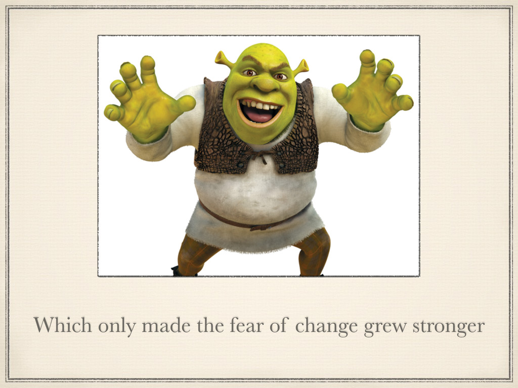 Which only made the fear of change grew stronger