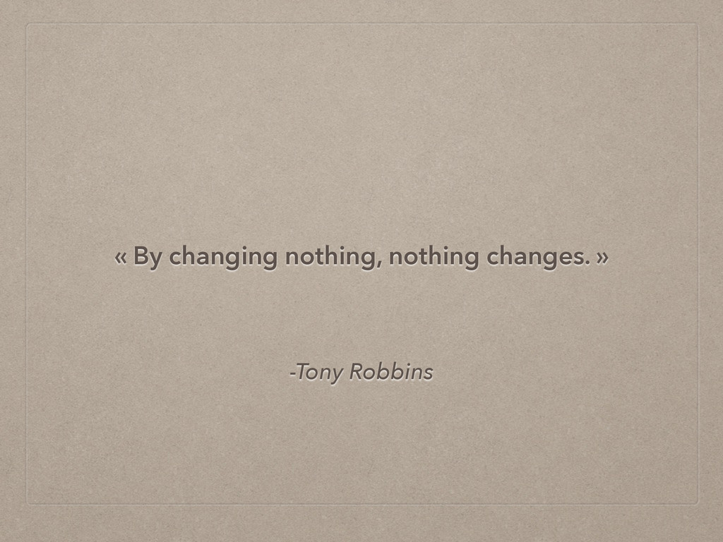 -Tony Robbins « By changing nothing, nothing ch...