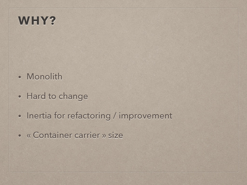 WHY? • Monolith • Hard to change • Inertia for ...