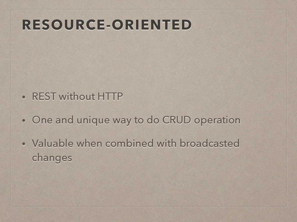 RESOURCE-ORIENTED • REST without HTTP • One and...
