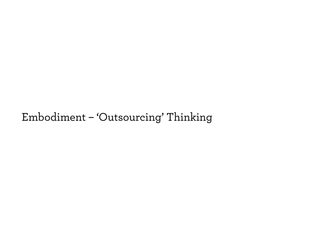Embodiment – 'Outsourcing' Thinking