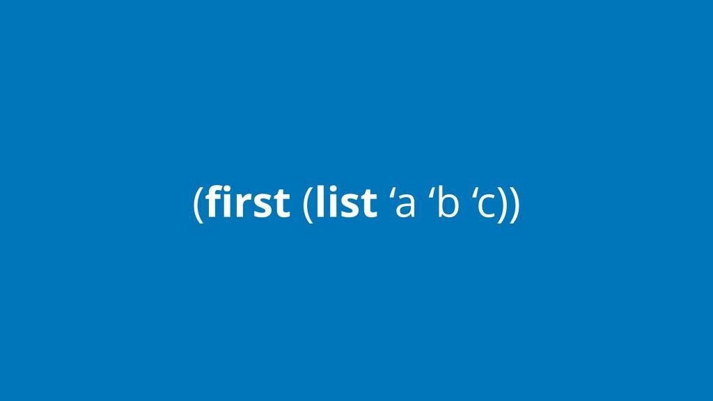 (first (list 'a 'b 'c))