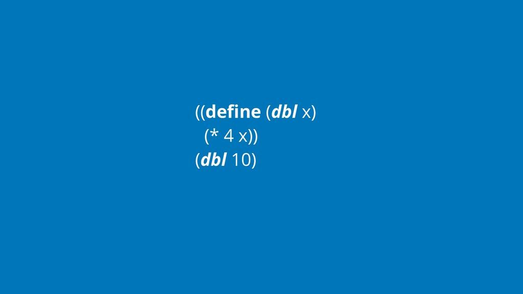 ((define (dbl x) (* 4 x)) (dbl 10)