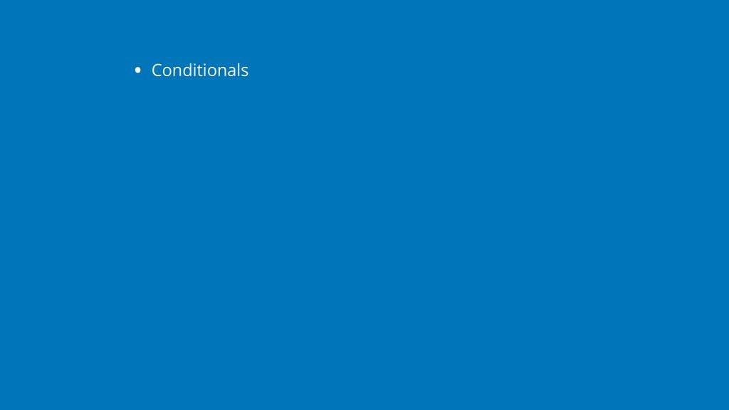 • Conditionals