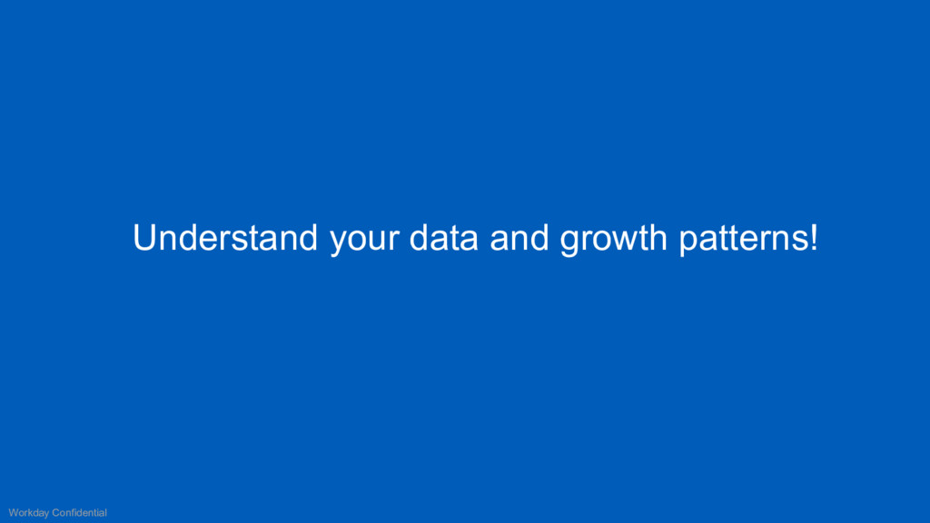 Understand your data and growth patterns! Workd...