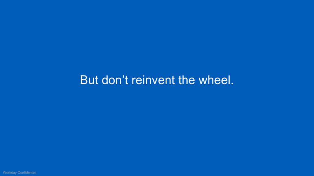 But don't reinvent the wheel. Workday Confident...