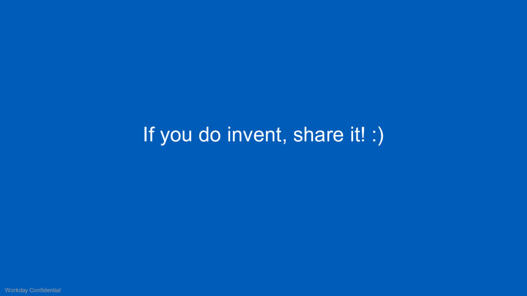 If you do invent, share it! :) Workday Confiden...