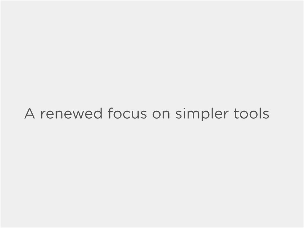 A renewed focus on simpler tools