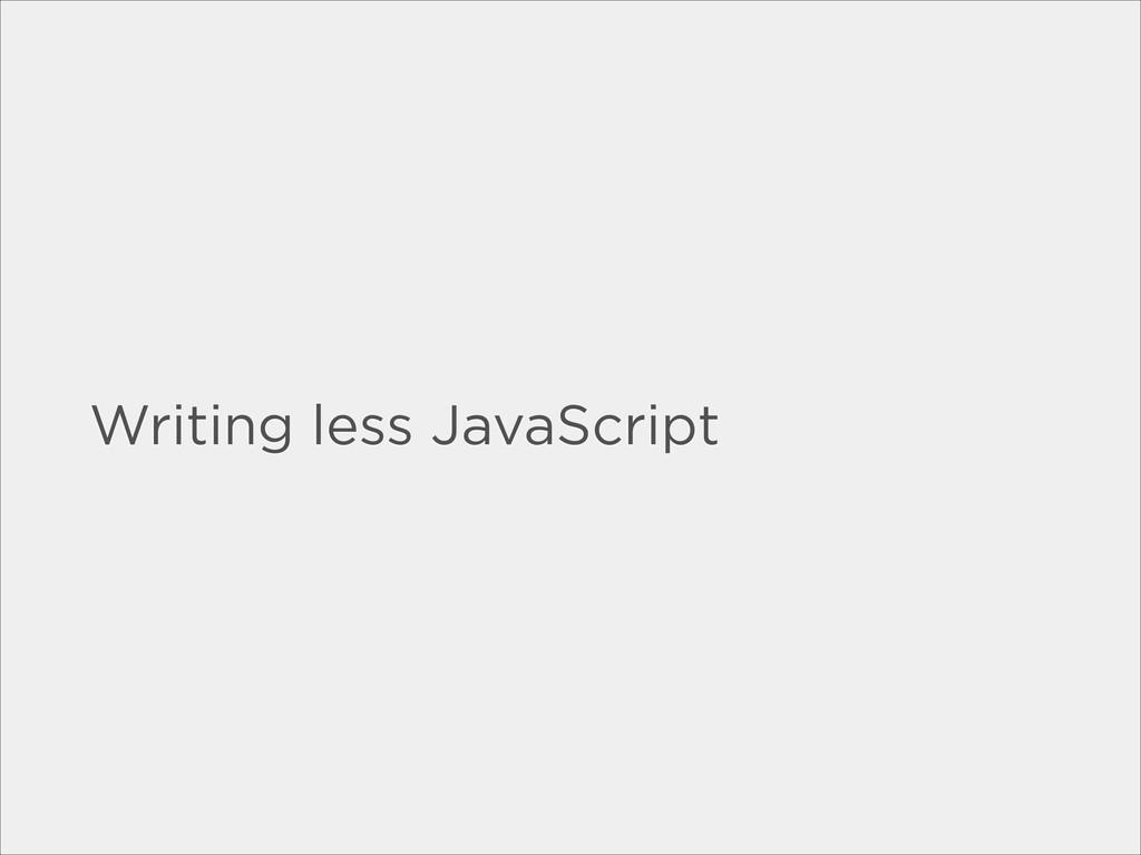 Writing less JavaScript