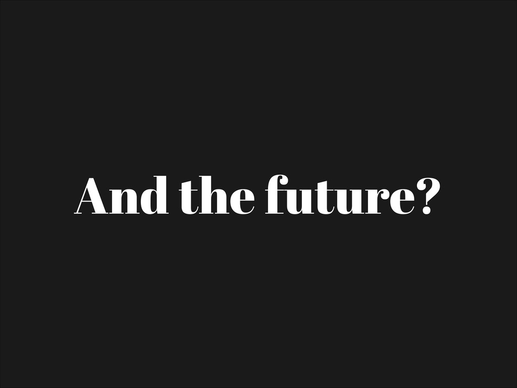 And the future?