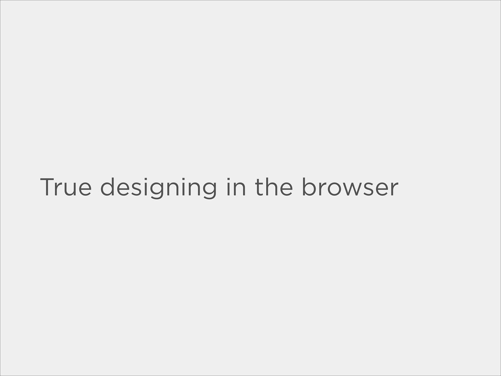 True designing in the browser