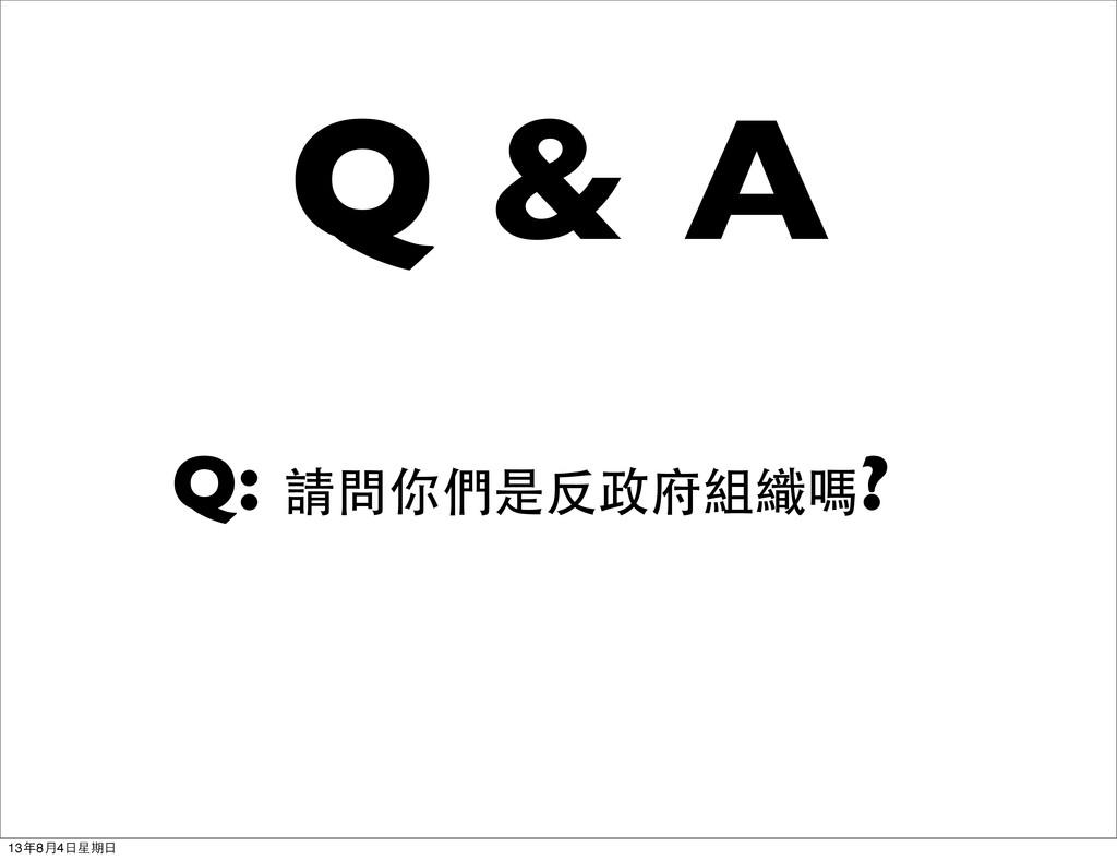 Q & A Q: 請問你們是反政府組織嗎? 13年8月4日星期日