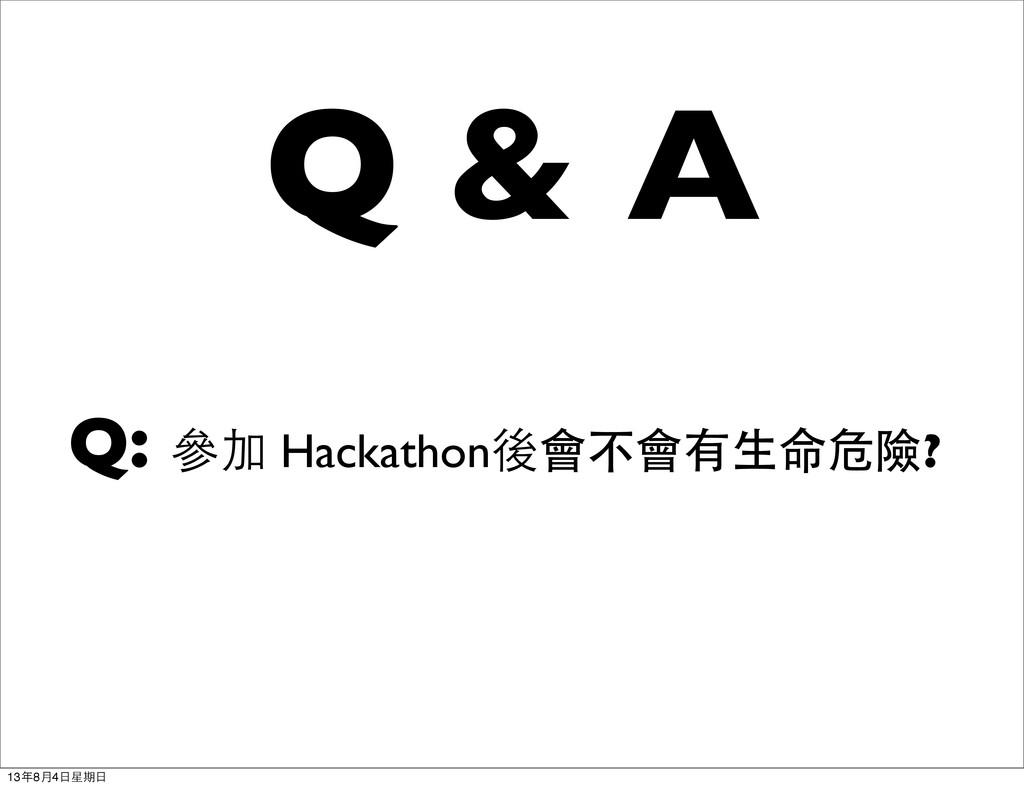 Q & A Q: 參加 Hackathon後會不會有生命危險? 13年8月4日星期日