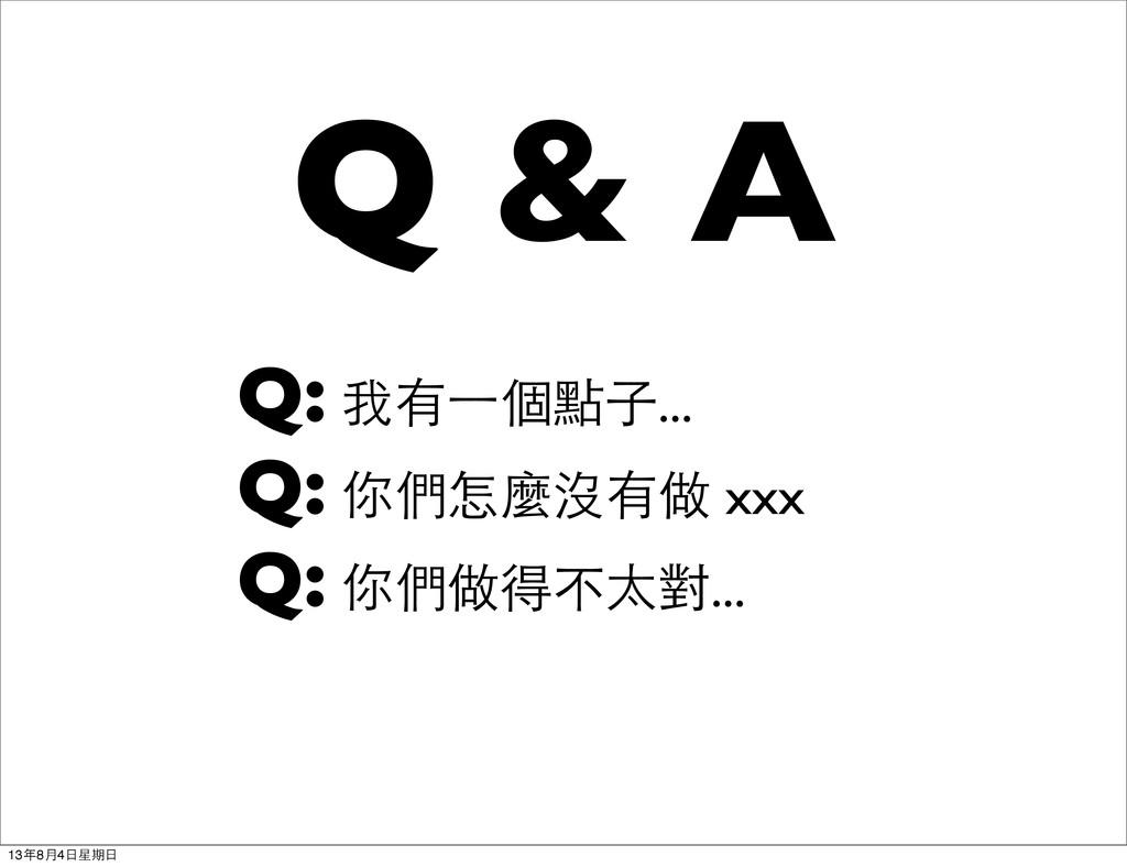 Q & A Q: 我有⼀一個點子... Q: 你們怎麼沒有做 xxx Q: 你們做得不太對.....