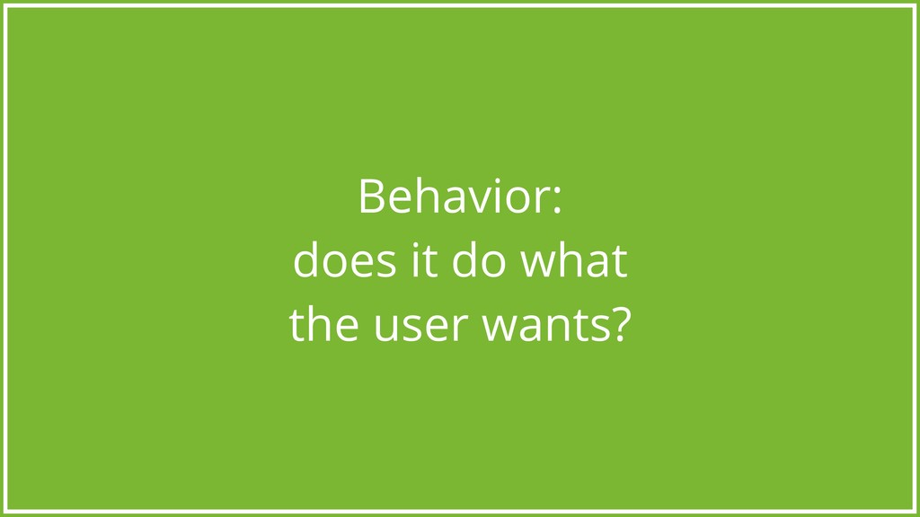 Behavior: does it do what the user wants?