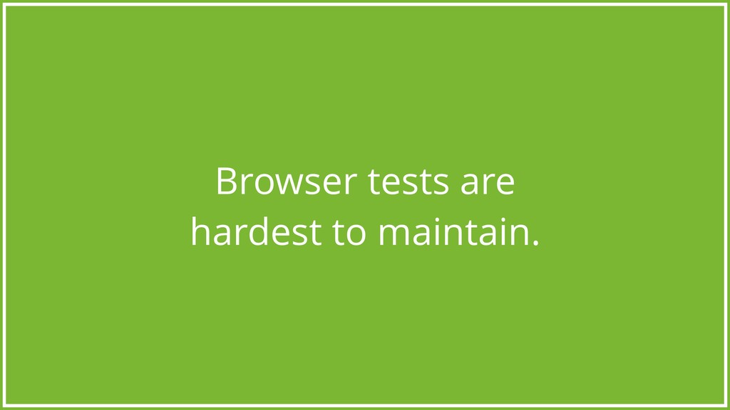Browser tests are hardest to maintain.