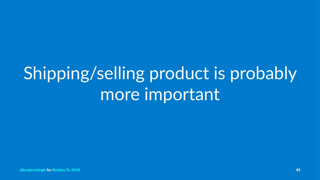 Shipping/selling product is probably more impor...