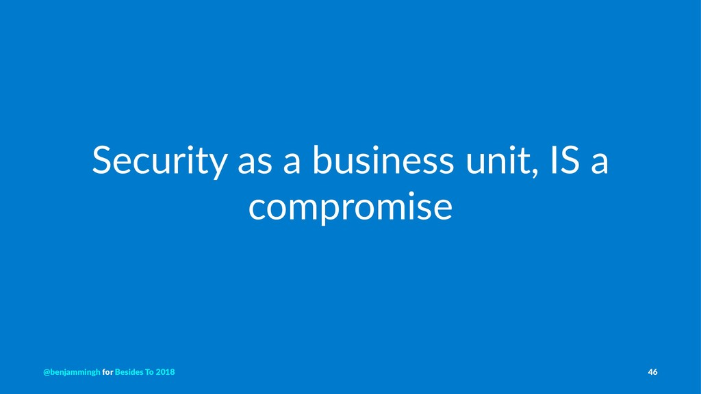 Security as a business unit, IS a compromise @b...