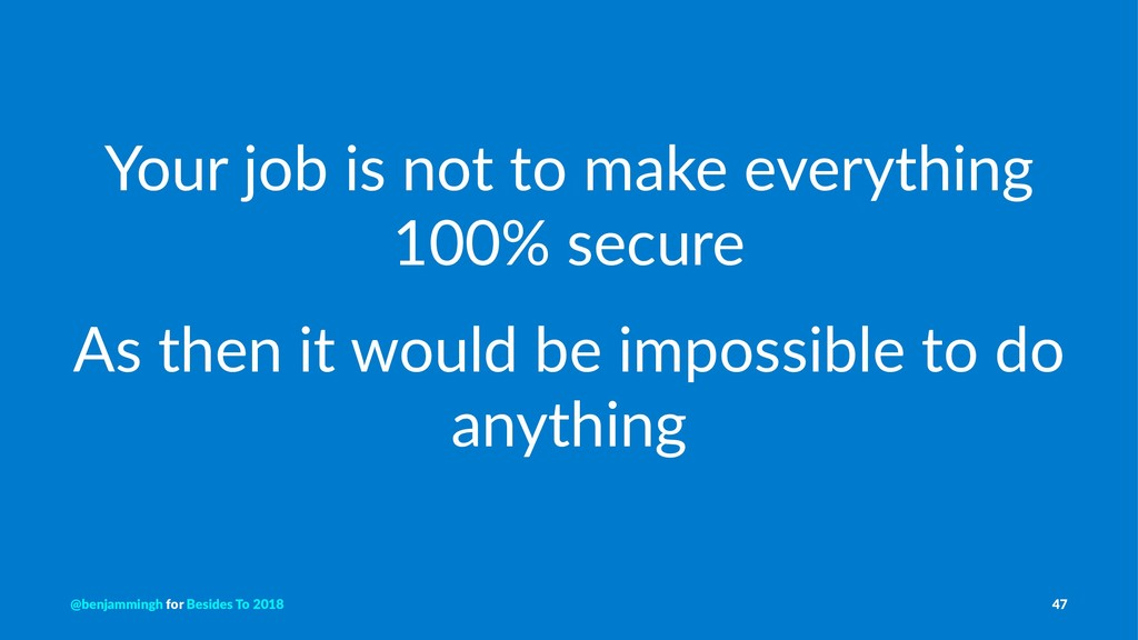 Your job is not to make everything 100% secure ...